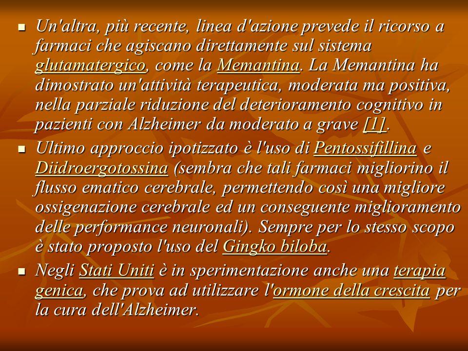 Un altra, più recente, linea d azione prevede il ricorso a farmaci che agiscano direttamente sul sistema glutamatergico, come la Memantina. La Memantina ha dimostrato un attività terapeutica, moderata ma positiva, nella parziale riduzione del deterioramento cognitivo in pazienti con Alzheimer da moderato a grave [1].